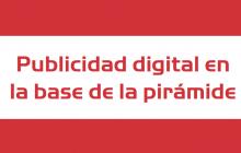 """Estudio """"Publicidad digital en la base de la pirámide"""" segmentado"""